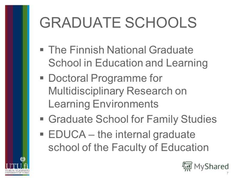 7 GRADUATE SCHOOLS The Finnish National Graduate School in Education and Learning Doctoral Programme for Multidisciplinary Research on Learning Environments Graduate School for Family Studies EDUCA – the internal graduate school of the Faculty of Edu