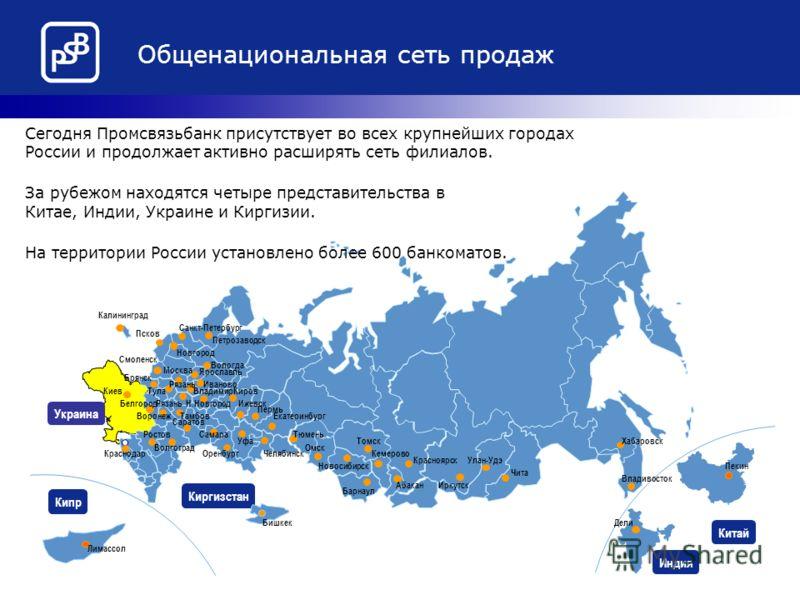Украина Общенациональная сеть продаж Кипр Китай Индия Киргизстан Сегодня Промсвязьбанк присутствует во всех крупнейших городах России и продолжает активно расширять сеть филиалов. За рубежом находятся четыре представительства в Китае, Индии, Украине