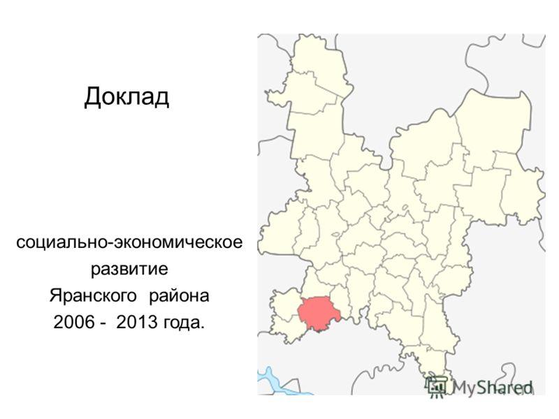 Доклад социально-экономическое развитие Яранского района 2006 - 2013 года.
