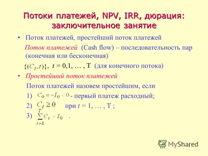 1 Потоки платежей, NPV, IRR, дюрация: заключительное занятие Поток платежей, простейший поток платежей Поток платежей (Cash flow) – последовательность пар (конечная или бесконечная), t = 0,1, …, T (для конечного потока) Простейший поток платежей Пото