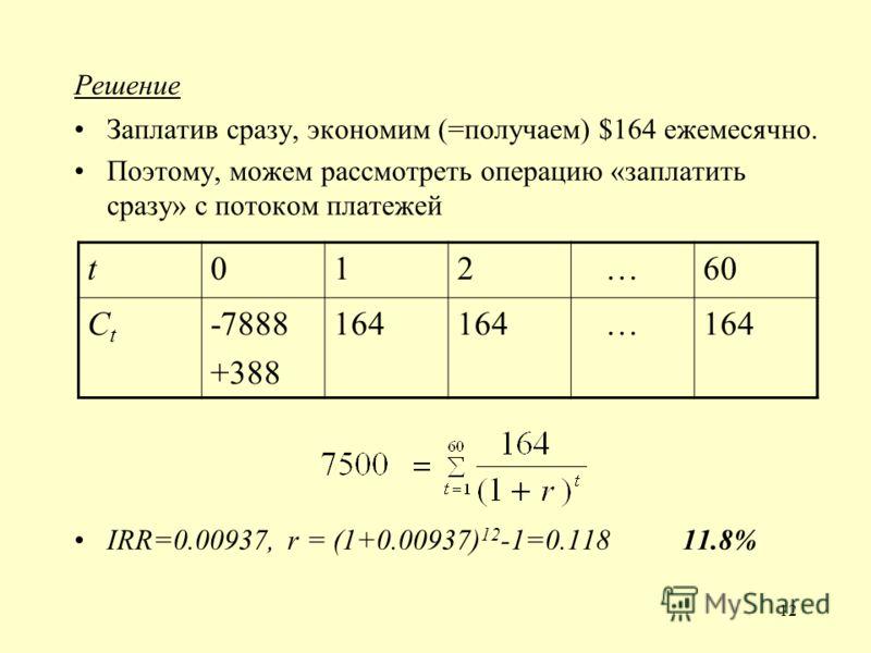 12 Решение Заплатив сразу, экономим (=получаем) $164 ежемесячно. Поэтому, можем рассмотреть операцию «заплатить сразу» с потоком платежей IRR=0.00937, r = (1+0.00937) 12 -1=0.118 11.8% t012 …60 CtCt -7888 +388 164 …