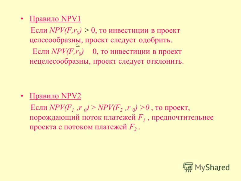 3 Правило NPV1 Если NPV(F,r 0 ) > 0, то инвестиции в проект целесообразны, проект следует одобрить. Если NPV(F,r 0 ) 0, то инвестиции в проект нецелесообразны, проект следует отклонить. Правило NPV2 Если NPV(F 1,r 0 ) > NPV(F 2,r 0 ) >0, то проект, п
