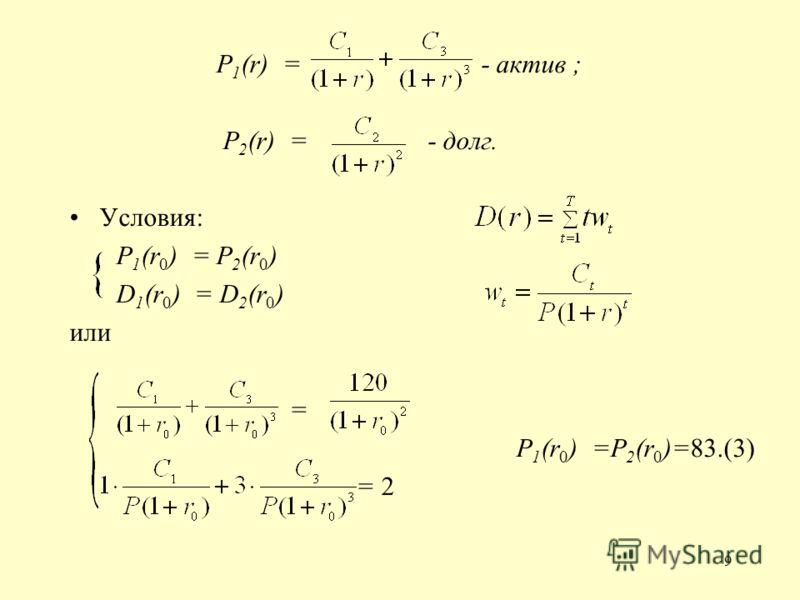 9 P 1 (r) = - актив ; P 2 (r) = - долг. Условия: P 1 (r 0 ) = P 2 (r 0 ) D 1 (r 0 ) = D 2 (r 0 ) или = P 1 (r 0 ) =Р 2 (r 0 )=83.(3) = 2