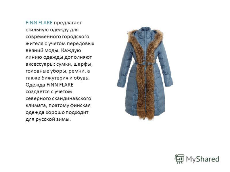 FiNN FLARE предлагает стильную одежду для современного городского жителя с учетом передовых веяний моды. Каждую линию одежды дополняют аксессуары: сумки, шарфы, головные уборы, ремни, а также бижутерия и обувь. Одежда FiNN FLARE создается с учетом се