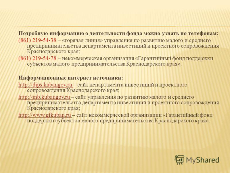 Подробную информацию о деятельности фонда можно узнать по телефонам: (861) 219-54-38 – «горячая линия» управления по развитию малого и среднего предпринимательства департамента инвестиций и проектного сопровождения Краснодарского края; (861) 219-54-7