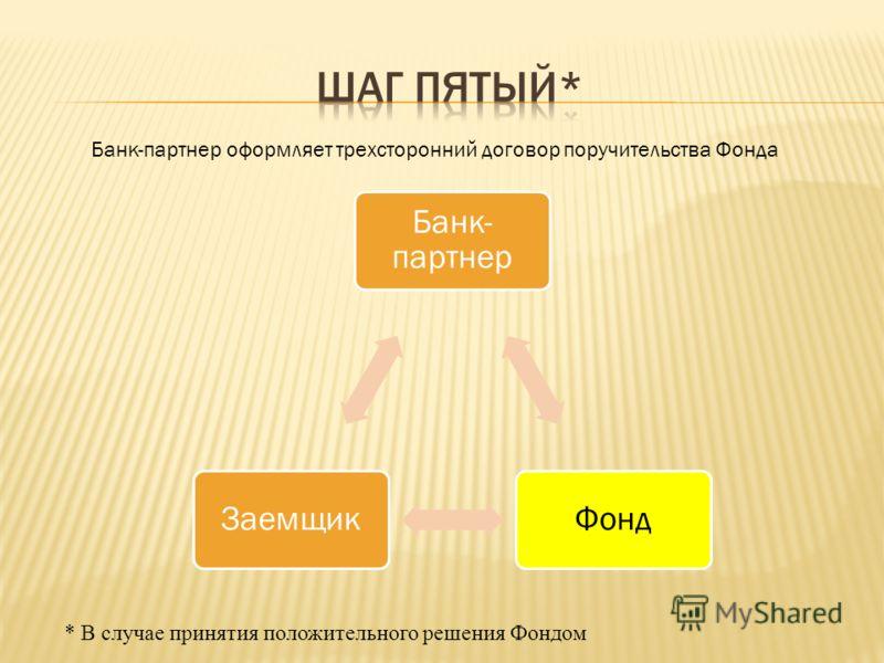 * В случае принятия положительного решения Фондом Банк- партнер ФондЗаемщик Банк-партнер оформляет трехсторонний договор поручительства Фонда
