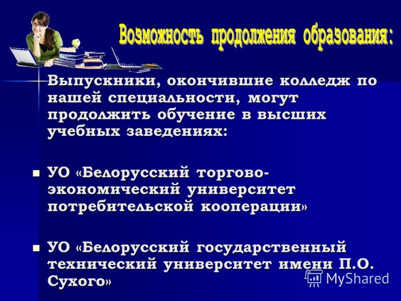 Выпускники, окончившие колледж по нашей специальности, могут продолжить обучение в высших учебных заведениях: УО «Белорусский торгово- экономический университет потребительской кооперации» УО «Белорусский торгово- экономический университет потребител