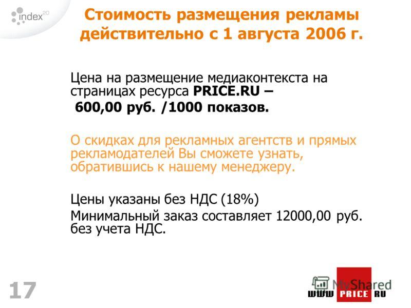 17 Цена на размещение медиаконтекста на страницах ресурса PRICE.RU – 600,00 руб. /1000 показов. О скидках для рекламных агентств и прямых рекламодателей Вы сможете узнать, обратившись к нашему менеджеру. Цены указаны без НДС (18%) Минимальный заказ с
