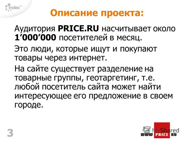 3 Описание проекта: Аудитория PRICE.RU насчитывает около 1000000 посетителей в месяц. Это люди, которые ищут и покупают товары через интернет. На сайте существует разделение на товарные группы, геотаргетинг, т.е. любой посетитель сайта может найти ин