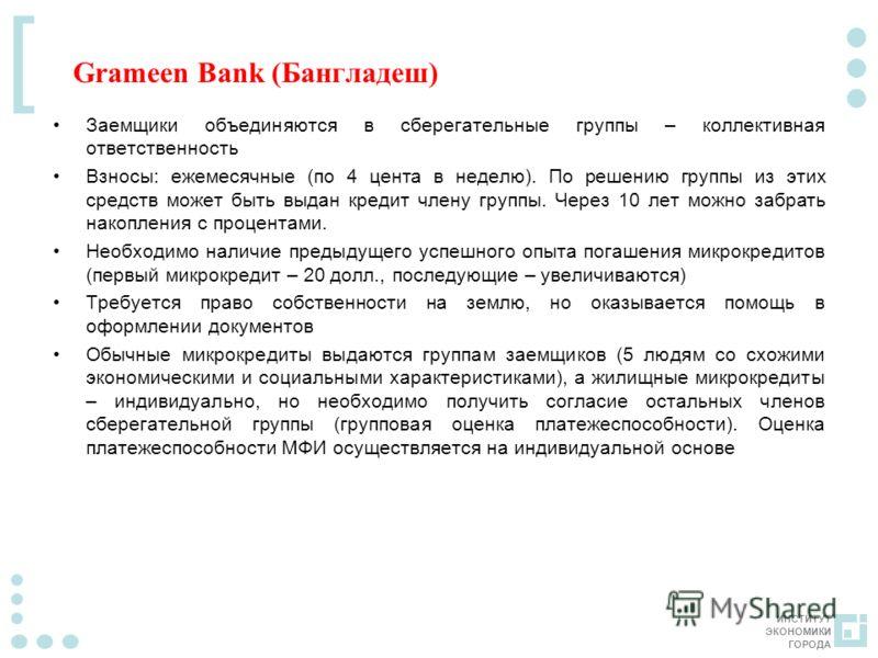 ИНСТИТУТ ЭКОНОМИКИ ГОРОДА [ Grameen Bank (Бангладеш) Заемщики объединяются в сберегательные группы – коллективная ответственность Взносы: ежемесячные (по 4 цента в неделю). По решению группы из этих средств может быть выдан кредит члену группы. Через