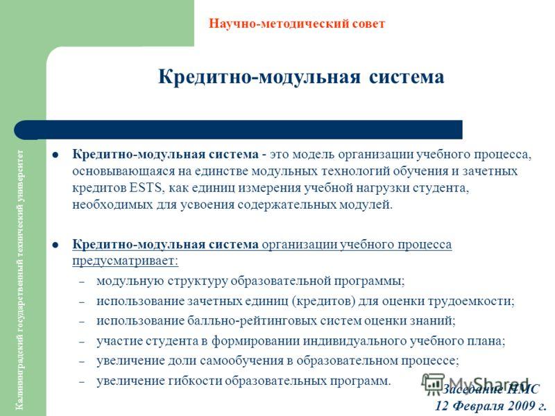 Калининградский государственный технический университет Кредитно-модульная система Научно-методический совет Заседание НМС 12 Февраля 2009 г. Кредитно-модульная система - это модель организации учебного процесса, основывающаяся на единстве модульных