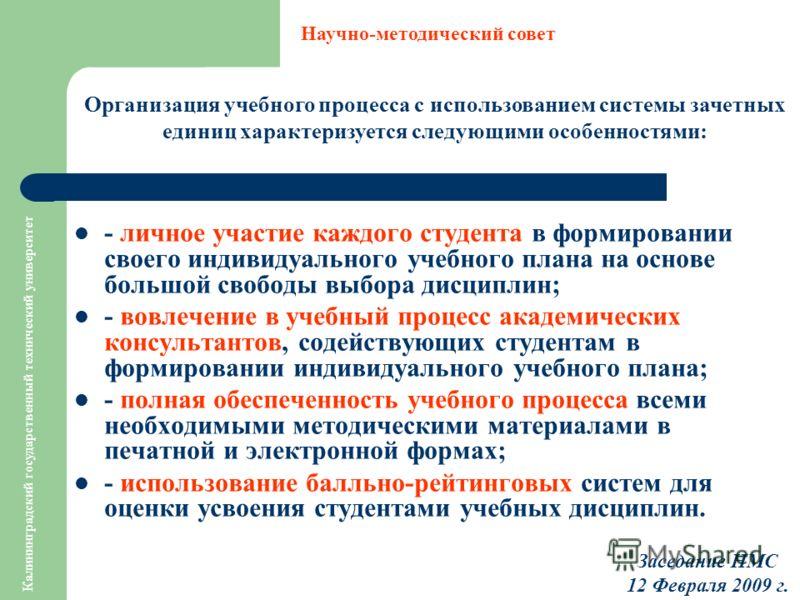 Калининградский государственный технический университет Организация учебного процесса с использованием системы зачетных единиц характеризуется следующими особенностями: Научно-методический совет Заседание НМС 12 Февраля 2009 г. - личное участие каждо