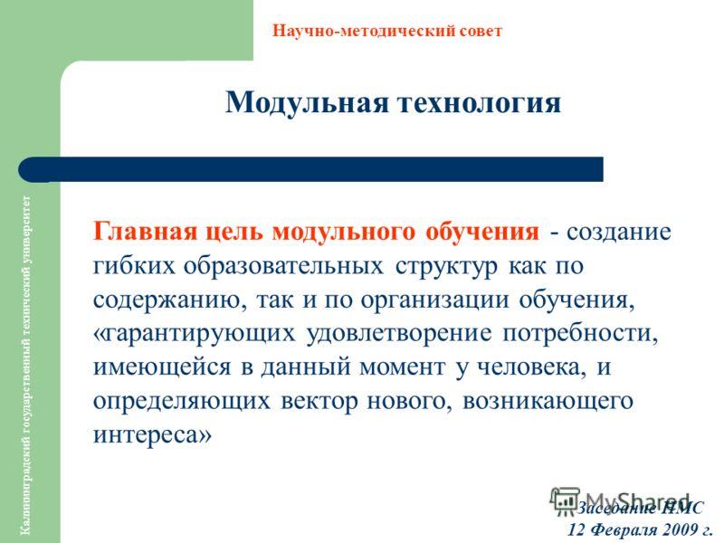 Калининградский государственный технический университет Модульная технология Научно-методический совет Заседание НМС 12 Февраля 2009 г. Главная цель модульного обучения - создание гибких образовательных структур как по содержанию, так и по организаци