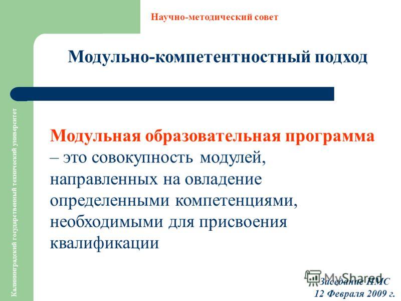 Калининградский государственный технический университет Модульно-компетентностный подход Научно-методический совет Заседание НМС 12 Февраля 2009 г. Модульная образовательная программа – это совокупность модулей, направленных на овладение определенным