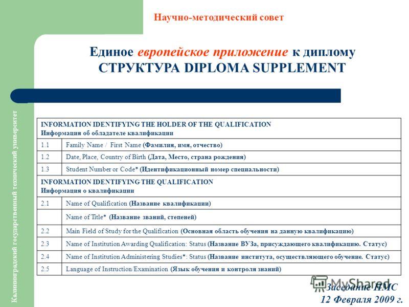 Калининградский государственный технический университет Единое европейское приложение к диплому СТРУКТУРА DIPLOMA SUPPLEMENT Научно-методический совет Заседание НМС 12 Февраля 2009 г. INFORMATION IDENTIFYING THE HOLDER OF THE QUALIFICATION Информация
