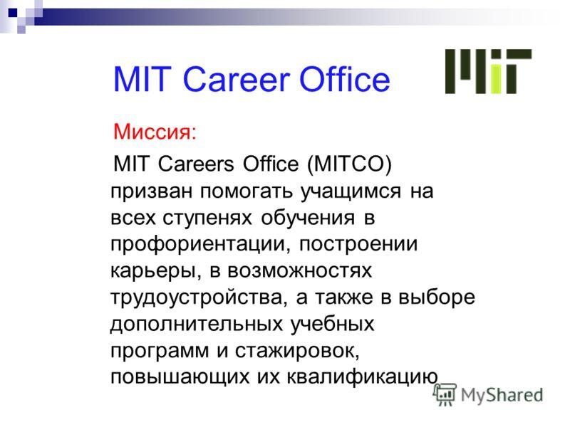 MIT Career Office Миссия: MIT Careers Office (MITCO) призван помогать учащимся на всех ступенях обучения в профориентации, построении карьеры, в возможностях трудоустройства, а также в выборе дополнительных учебных программ и стажировок, повышающих и