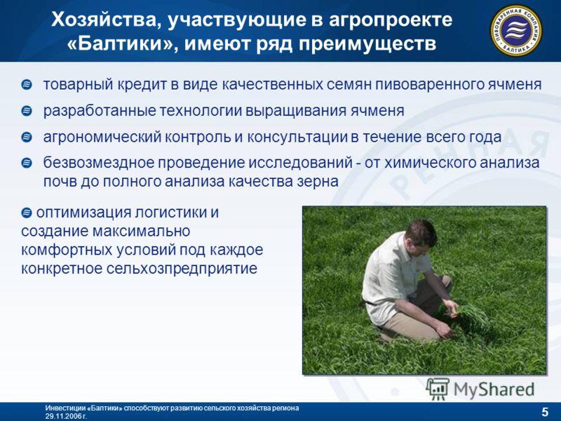 5 Инвестиции «Балтики» способствуют развитию сельского хозяйства региона 29.11.2006 г. Хозяйства, участвующие в агропроекте «Балтики», имеют ряд преимуществ товарный кредит в виде качественных семян пивоваренного ячменя разработанные технологии выращ