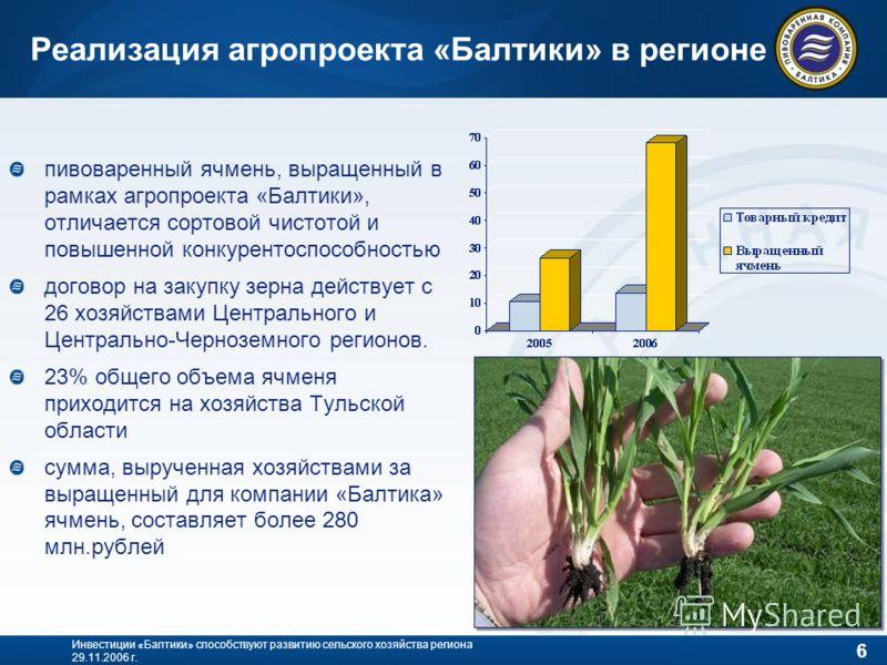 6 Инвестиции «Балтики» способствуют развитию сельского хозяйства региона 29.11.2006 г. Реализация агропроекта «Балтики» в регионе пивоваренный ячмень, выращенный в рамках агропроекта «Балтики», отличается сортовой чистотой и повышенной конкурентоспос