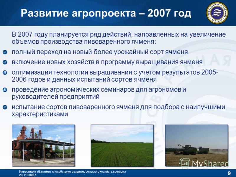 9 Инвестиции «Балтики» способствуют развитию сельского хозяйства региона 29.11.2006 г. В 2007 году планируется ряд действий, направленных на увеличение объемов производства пивоваренного ячменя: полный переход на новый более урожайный сорт ячменя вкл