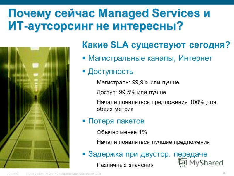 © Cisco Systems, Inc, 2007 г. С сохранением всех прав.Конфиденциальный материал CiscoUCMarch07 # Какие SLA существуют сегодня? Магистральные каналы, Интернет Доступность Магистраль: 99,9% или лучше Доступ: 99,5% или лучше Начали появляться предложени