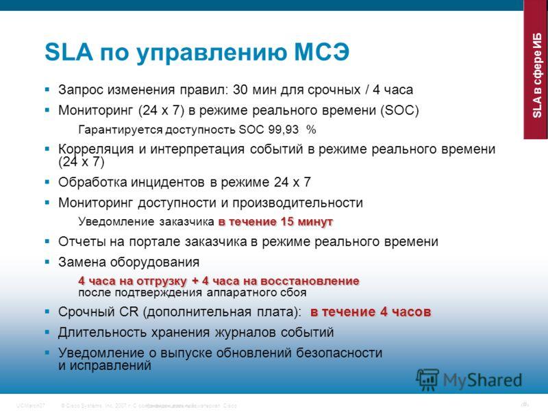 © Cisco Systems, Inc, 2007 г. С сохранением всех прав.Конфиденциальный материал CiscoUCMarch07 # SLA по управлению МСЭ Запрос изменения правил: 30 мин для срочных / 4 часа Мониторинг (24 x 7) в режиме реального времени (SOC) Гарантируется доступность