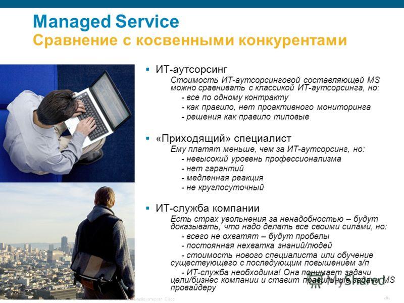 © Cisco Systems, Inc, 2007 г. С сохранением всех прав.Конфиденциальный материал CiscoUCMarch07 # Managed Service Сравнение с косвенными конкурентами ИТ-аутсорсинг Стоимость ИТ-аутсорсинговой составляющей MS можно сравнивать с классикой ИТ-аутсорсинга
