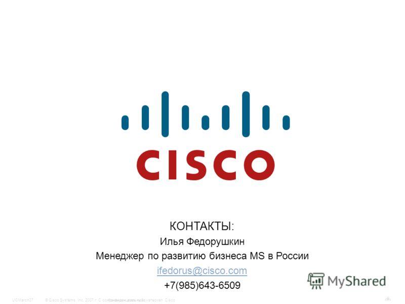 © Cisco Systems, Inc, 2007 г. С сохранением всех прав.Конфиденциальный материал CiscoUCMarch07 # КОНТАКТЫ: Илья Федорушкин Менеджер по развитию бизнеса MS в России ifedorus@cisco.com +7(985)643-6509