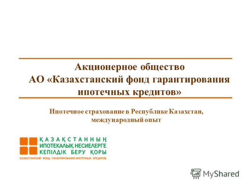 Акционерное общество АО «Казахстанский фонд гарантирования ипотечных кредитов» Ипотечное страхование в Республике Казахстан, международный опыт