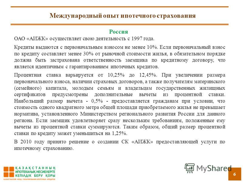 6 Международный опыт ипотечного страхования Россия ОАО «АИЖК» осуществляет свою деятельность с 1997 года. Кредиты выдаются с первоначальным взносом не менее 10%. Если первоначальный взнос по кредиту составляет менее 30% от рыночной стоимости жилья, в