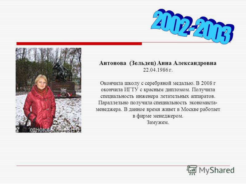 Антонова (Зельдец) Анна Александровна 22.04.1986 г. Окончила школу с серебряной медалью. В 2008 г окончила ИГТУ с красным дипломом. Получила специальность инженера летательных аппаратов. Параллельно получила специальность экономиста- менеджера. В дан