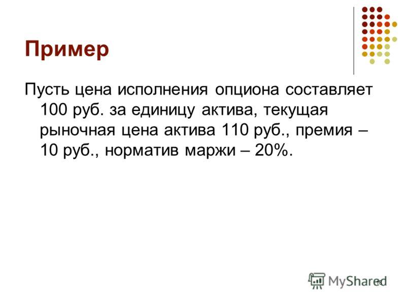 18 Пример Пусть цена исполнения опциона составляет 100 руб. за единицу актива, текущая рыночная цена актива 110 руб., премия – 10 руб., норматив маржи – 20%.