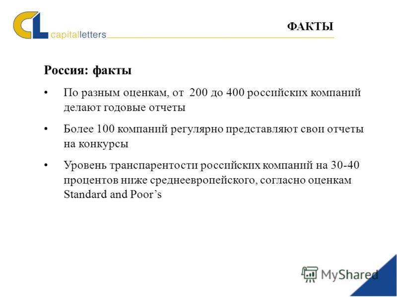 Россия: факты По разным оценкам, от 200 до 400 российских компаний делают годовые отчеты Более 100 компаний регулярно представляют свои отчеты на конкурсы Уровень транспарентости российских компаний на 30-40 процентов ниже cреднеевропейского, согласн