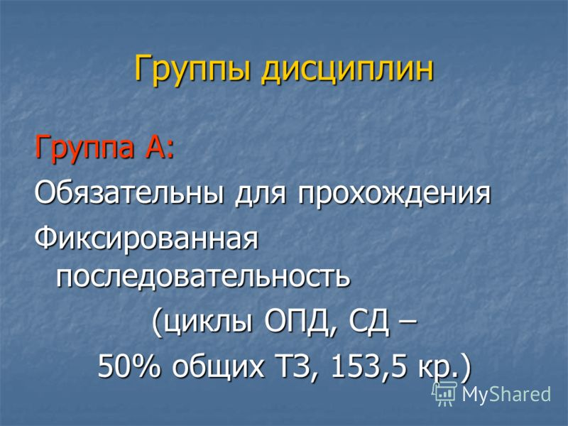 Группы дисциплин Группа А: Обязательны для прохождения Фиксированная последовательность (циклы ОПД, СД – 50% общих ТЗ, 153,5 кр.)