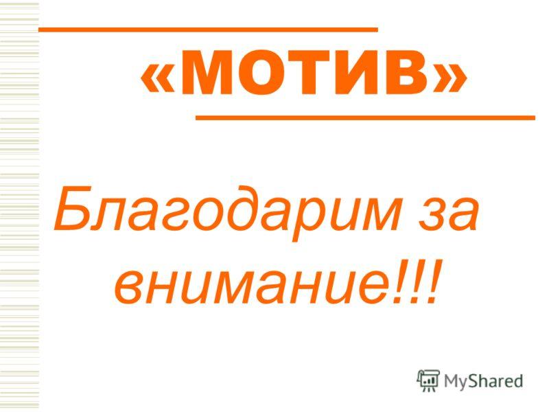 «МОТИВ» Благодарим за внимание!!!
