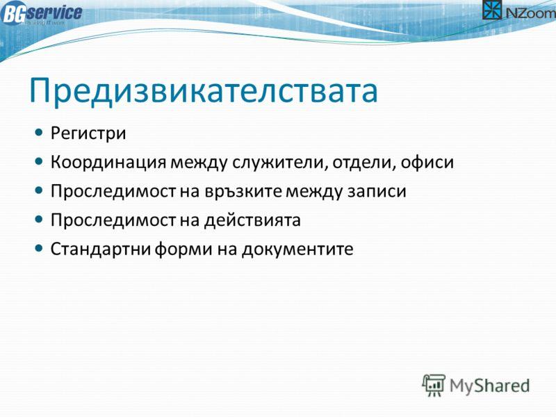 Предизвикателствата Регистри Координация между служители, отдели, офиси Проследимост на връзките между записи Проследимост на действията Стандартни форми на документите