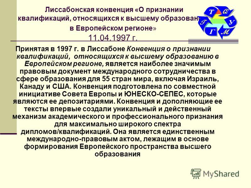 Лиссабонская конвенция «О признании квалификаций, относящихся к высшему образованию в Европейском регионе» 11.04.1997 г. Принятая в 1997 г. в Лиссабоне Конвенция о признании квалификаций, относящихся к высшему образованию в Европейском регионе, являе