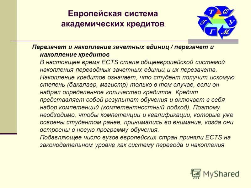 Европейская система академических кредитов Перезачет и накопление зачетных единиц / перезачет и накопление кредитов В настоящее время ECTS стала общеевропейской системой накопления переводных зачетных единиц и их перезачета. Накопление кредитов означ