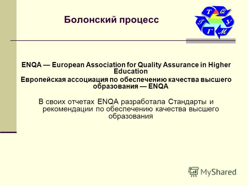 Болонский процесс ENQA European Association for Quality Assurance in Higher Education Европейская ассоциация по обеспечению качества высшего образования ENQA В своих отчетах ENQA разработала Стандарты и рекомендации по обеспечению качества высшего об