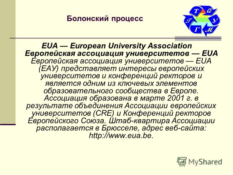 Болонский процесс EUA European University Association Европейская ассоциация университетов EUA Европейская ассоциация университетов EUA (ЕАУ) представляет интересы европейских университетов и конференций ректоров и является одним из ключевых элементо