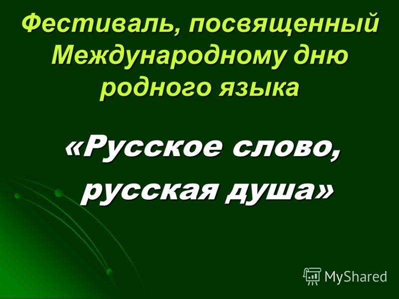 Фестиваль, посвященный Международному дню родного языка «Русское слово, «Русское слово, русская душа» русская душа»