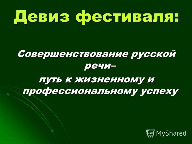 Девиз фестиваля: Совершенствование русской речи– путь к жизненному и профессиональному успеху