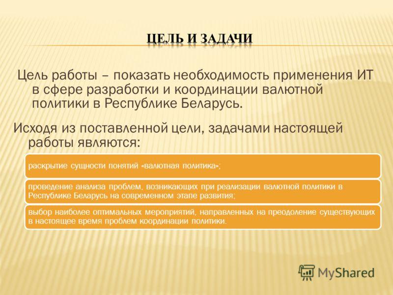 Цель работы – показать необходимость применения ИТ в сфере разработки и координации валютной политики в Республике Беларусь. раскрытие сущности понятий «валютная политика»; проведение анализа проблем, возникающих при реализации валютной политики в Ре