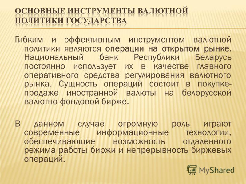 Гибким и эффективным инструментом валютной политики являются операции на открытом рынке. Национальный банк Республики Беларусь постоянно использует их в качестве главного оперативного средства регулирования валютного рынка. Сущность операций состоит