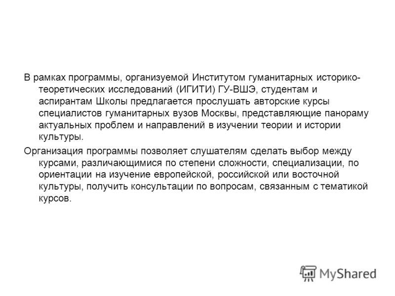 В рамках программы, организуемой Институтом гуманитарных историко- теоретических исследований (ИГИТИ) ГУ-ВШЭ, студентам и аспирантам Школы предлагается прослушать авторские курсы специалистов гуманитарных вузов Москвы, представляющие панораму актуаль