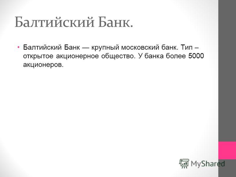Балтийский Банк. Балтийский Банк крупный московский банк. Тип – открытое акционерное общество. У банка более 5000 акционеров.