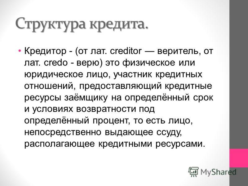 Структура кредита. Кредитор - ( от лат. creditor веритель, от лат. credo - верю ) это физическое или юридическое лицо, участник кредитных отношений, предоставляющий кредитные ресурсы заёмщику на определённый срок и условиях возвратности под определён