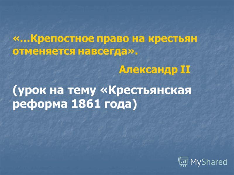 «…Крепостное право на крестьян отменяется навсегда». Александр II (урок на тему «Крестьянская реформа 1861 года)