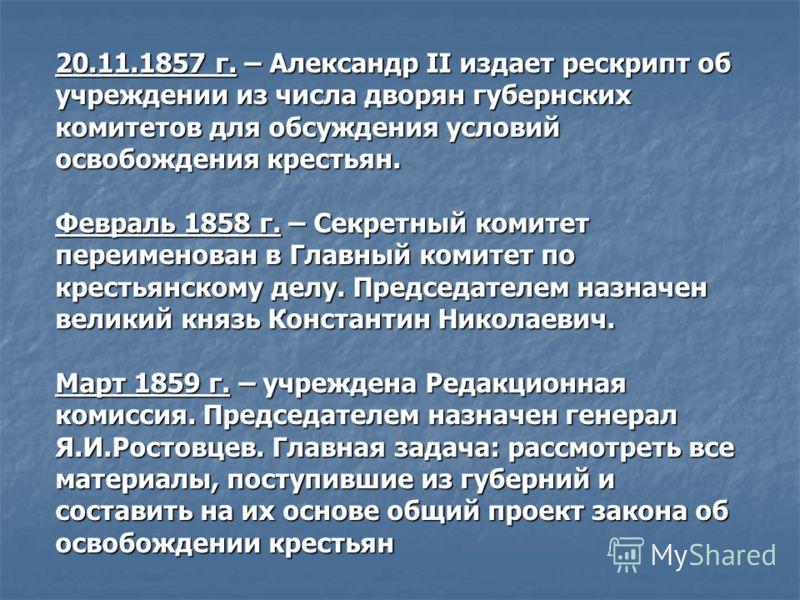 20.11.1857 г. – Александр II издает рескрипт об учреждении из числа дворян губернских комитетов для обсуждения условий освобождения крестьян. Февраль 1858 г. – Секретный комитет переименован в Главный комитет по крестьянскому делу. Председателем назн