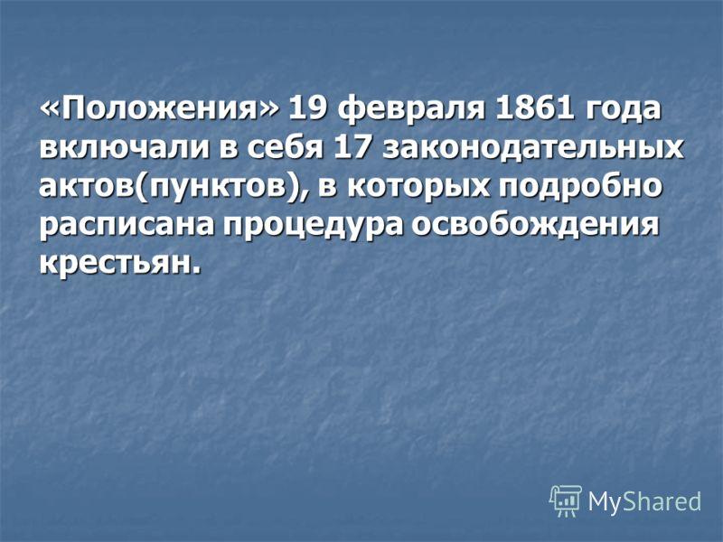 «Положения» 19 февраля 1861 года включали в себя 17 законодательных актов(пунктов), в которых подробно расписана процедура освобождения крестьян.