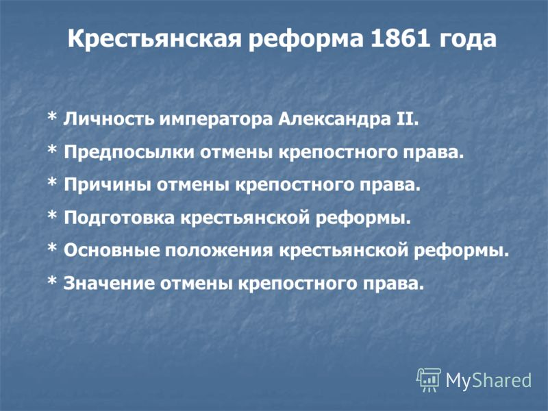 Крестьянская реформа 1861 года * Личность императора Александра II. * Предпосылки отмены крепостного права. * Причины отмены крепостного права. * Подготовка крестьянской реформы. * Основные положения крестьянской реформы. * Значение отмены крепостног
